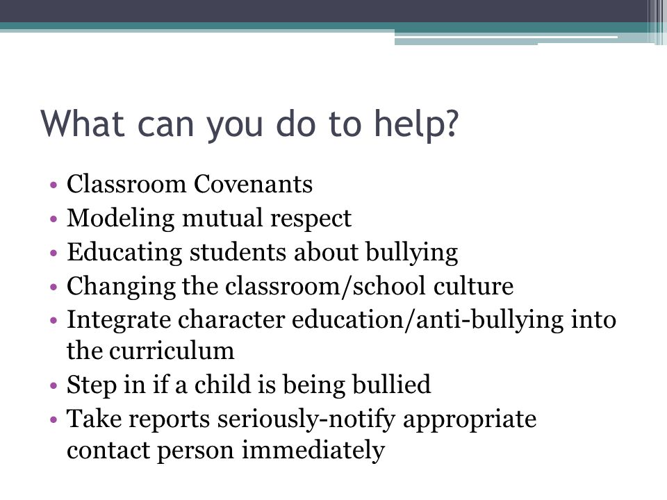 What can you do to help? Classroom Covenants Modeling mutual respect Educating students about bullying Changing the classroom/school culture Integrate