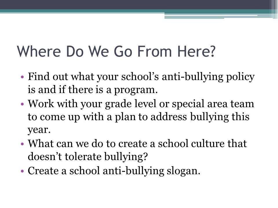 Where Do We Go From Here? Find out what your schools anti-bullying policy is and if there is a program. Work with your grade level or special area tea