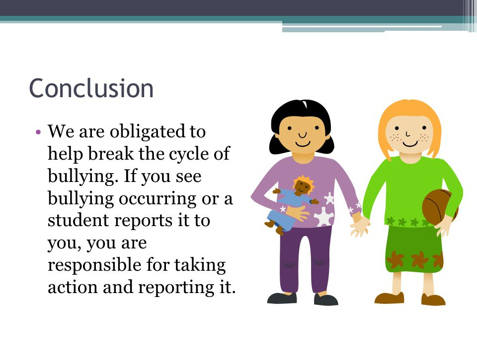 Conclusion We are obligated to help break the cycle of bullying.