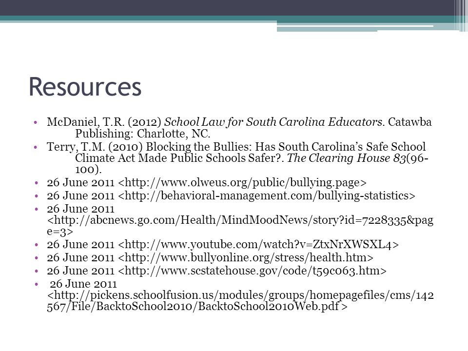 Resources McDaniel, T.R. (2012) School Law for South Carolina Educators. Catawba Publishing: Charlotte, NC. Terry, T.M. (2010) Blocking the Bullies: H