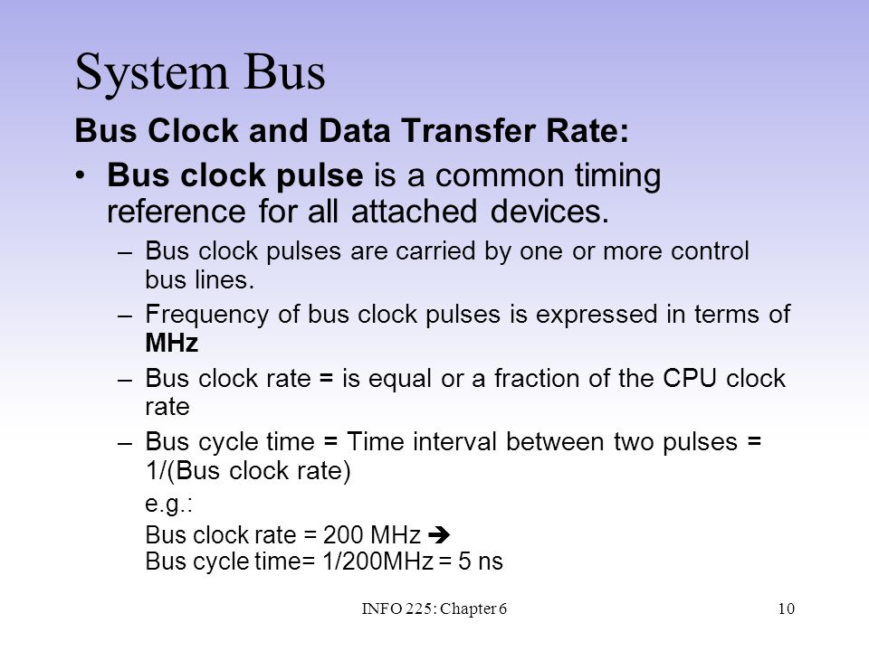 10 System Bus Bus Clock and Data Transfer Rate: Bus clock pulse is a common timing reference for all attached devices. –Bus clock pulses are carried b