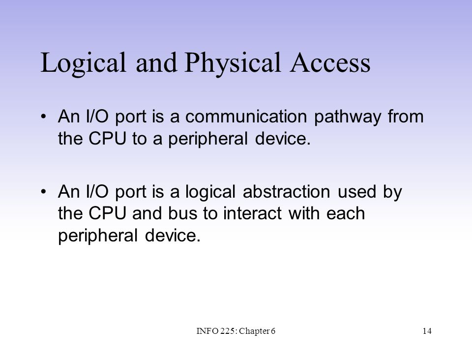 14 Logical and Physical Access An I/O port is a communication pathway from the CPU to a peripheral device. An I/O port is a logical abstraction used b