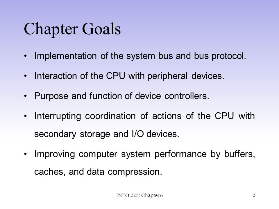 13 System Bus Access Control Approaches: 1.Master-Slave Approach Bus Master (CPU) Bus Slaves (all other devices) 2.Multiple Master, or Peer-to-Peer Approach Direct Memory Access –Uses DMA controller which is a device that assumes bus master (freeing CPU) Multiple master bus –Uses Bus arbitration unit which is a simple processor attached to a multiple master bus INFO 225: Chapter 6