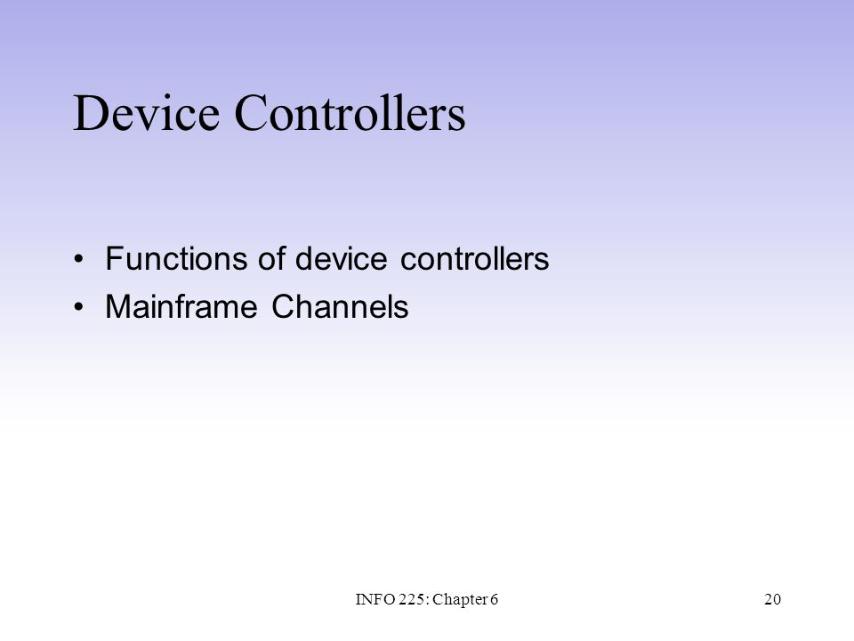 20 Device Controllers Functions of device controllers Mainframe Channels INFO 225: Chapter 6