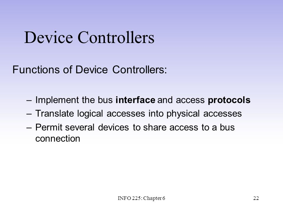 22 Device Controllers Functions of Device Controllers: –Implement the bus interface and access protocols –Translate logical accesses into physical acc