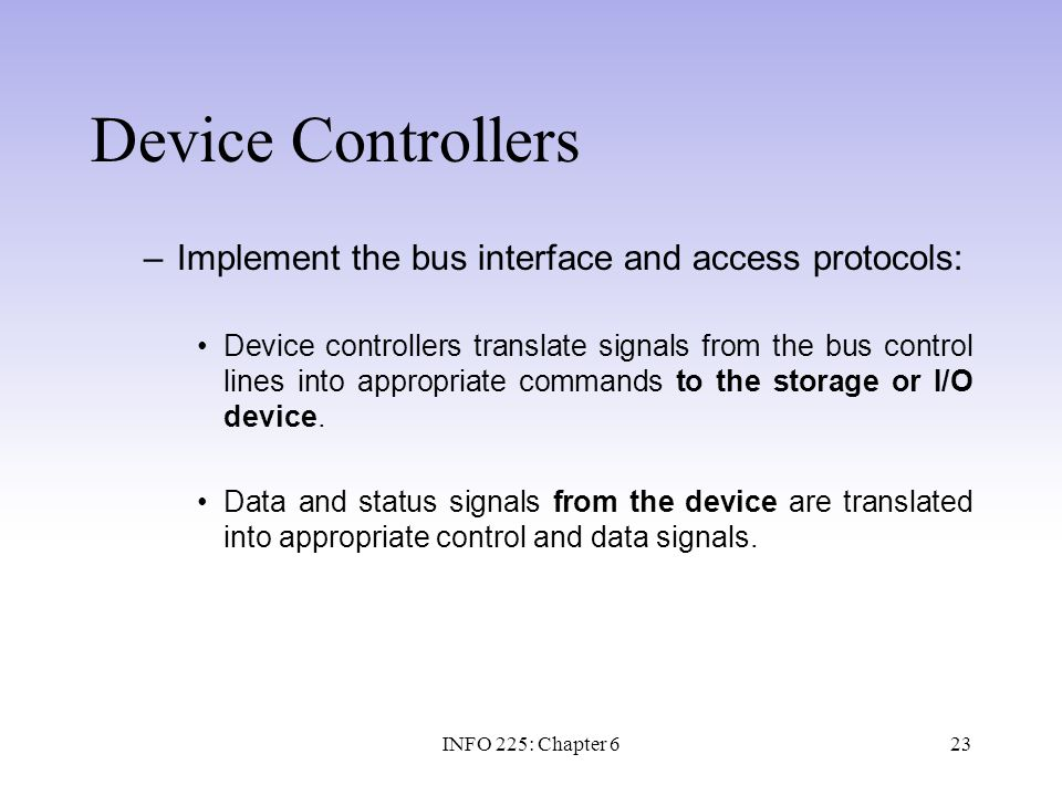 23 Device Controllers –Implement the bus interface and access protocols: Device controllers translate signals from the bus control lines into appropri