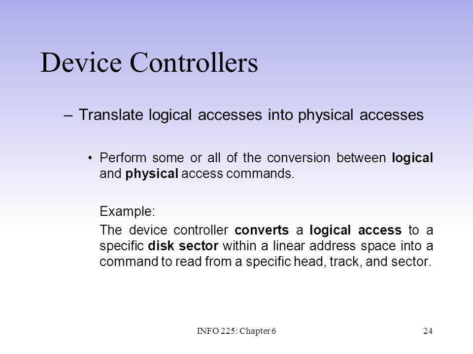 24 Device Controllers –Translate logical accesses into physical accesses Perform some or all of the conversion between logical and physical access com