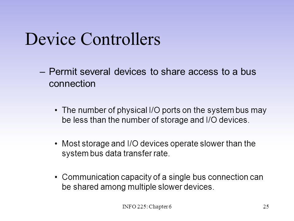 25 Device Controllers –Permit several devices to share access to a bus connection The number of physical I/O ports on the system bus may be less than