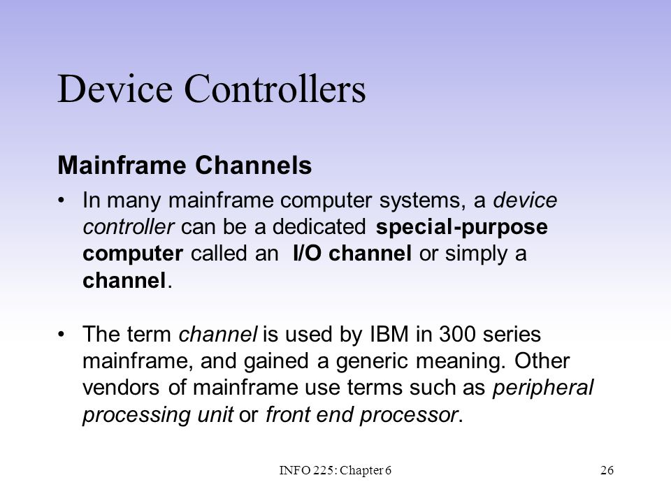 26 Device Controllers Mainframe Channels In many mainframe computer systems, a device controller can be a dedicated special-purpose computer called an