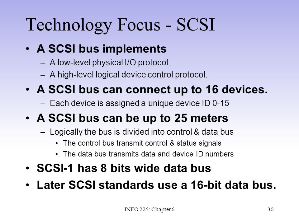 30 Technology Focus - SCSI A SCSI bus implements –A low-level physical I/O protocol. –A high-level logical device control protocol. A SCSI bus can con