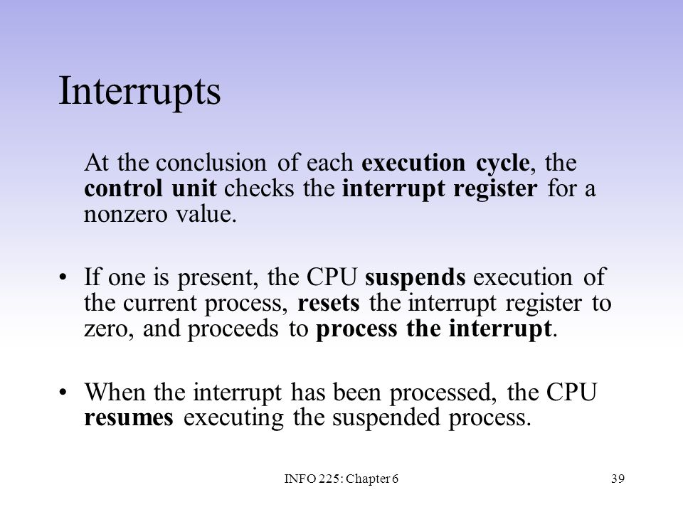 39 Interrupts At the conclusion of each execution cycle, the control unit checks the interrupt register for a nonzero value. If one is present, the CP