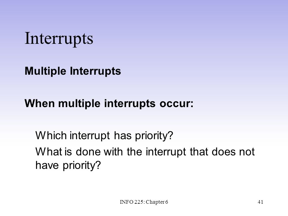 41 Interrupts Multiple Interrupts When multiple interrupts occur: Which interrupt has priority? What is done with the interrupt that does not have pri