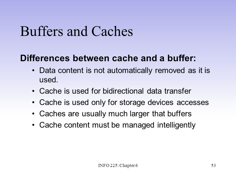 53 Buffers and Caches Differences between cache and a buffer: Data content is not automatically removed as it is used. Cache is used for bidirectional