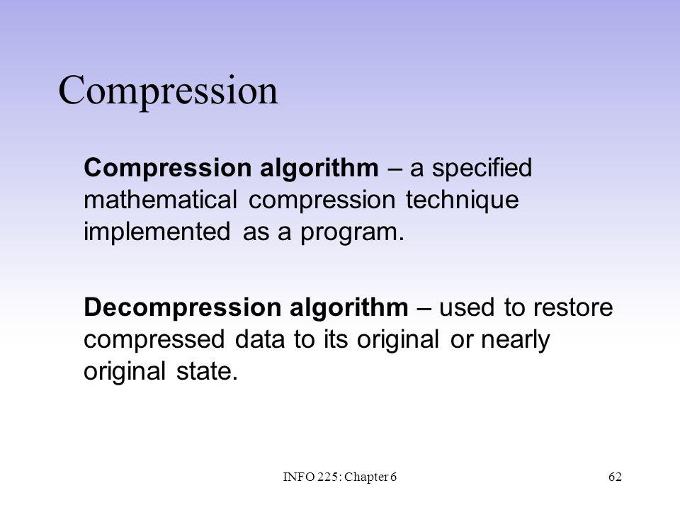62 Compression Compression algorithm – a specified mathematical compression technique implemented as a program. Decompression algorithm – used to rest