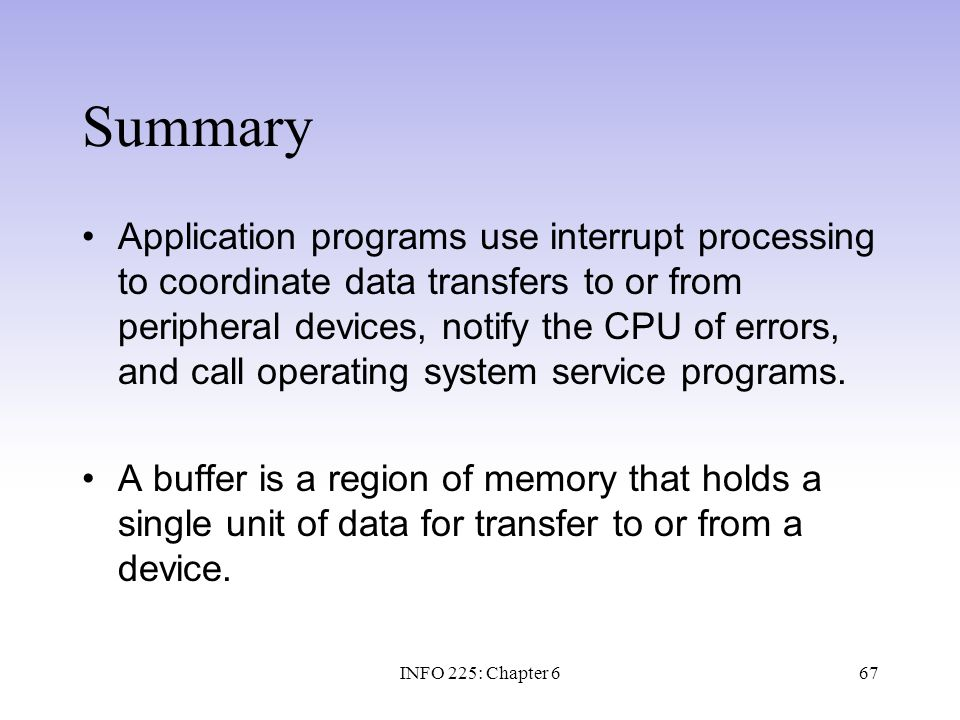 67 Summary Application programs use interrupt processing to coordinate data transfers to or from peripheral devices, notify the CPU of errors, and cal