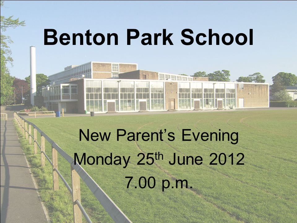 Benton Park School New Parents Evening Monday 25 th June 2012 7.00 p.m.