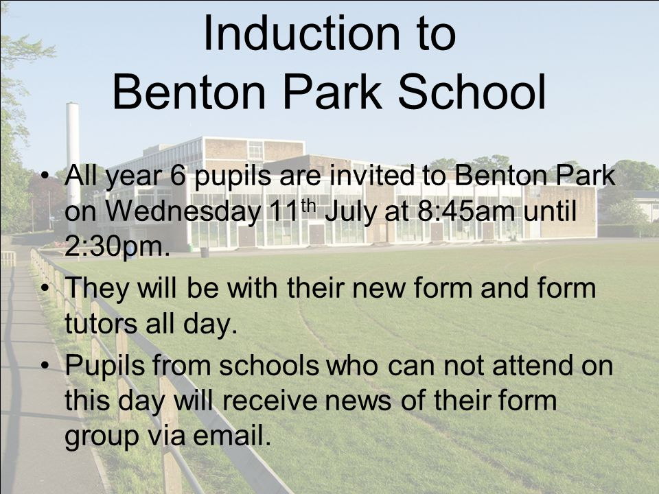 Induction to Benton Park School All year 6 pupils are invited to Benton Park on Wednesday 11 th July at 8:45am until 2:30pm.