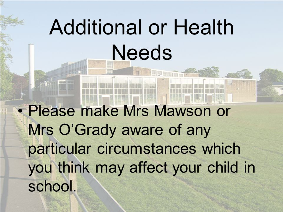 Additional or Health Needs Please make Mrs Mawson or Mrs OGrady aware of any particular circumstances which you think may affect your child in school.