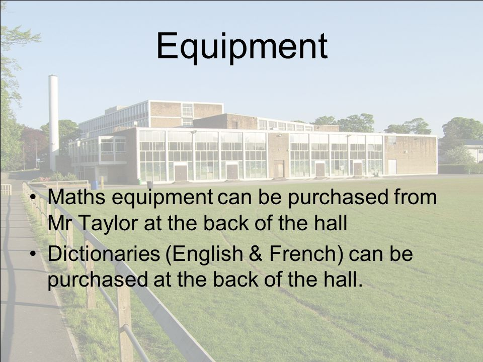 Equipment Maths equipment can be purchased from Mr Taylor at the back of the hall Dictionaries (English & French) can be purchased at the back of the