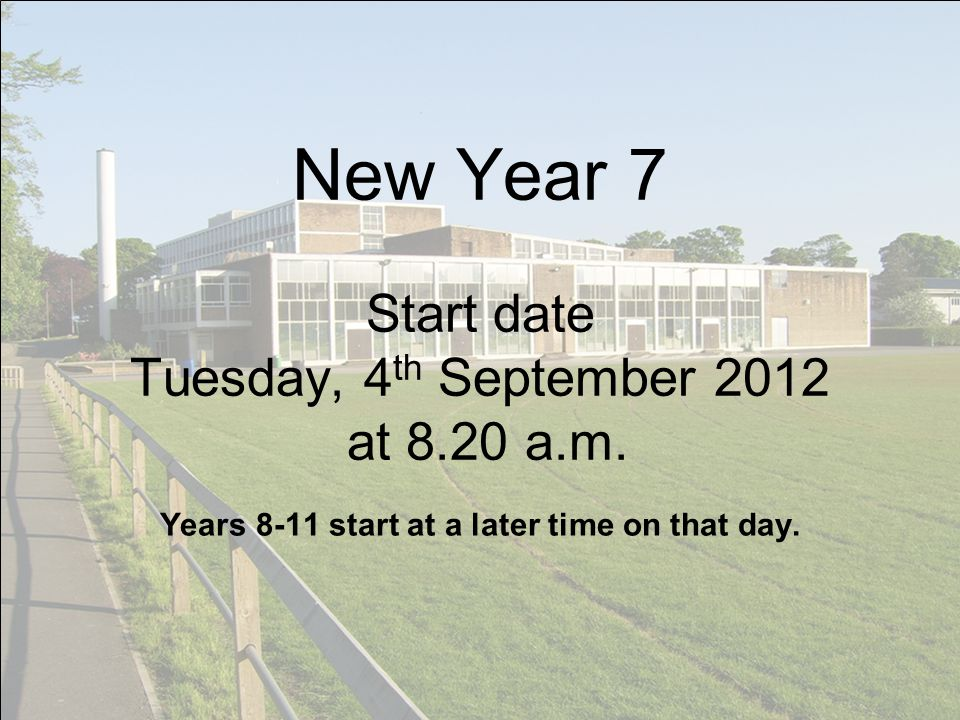 New Year 7 Start date Tuesday, 4 th September 2012 at 8.20 a.m.