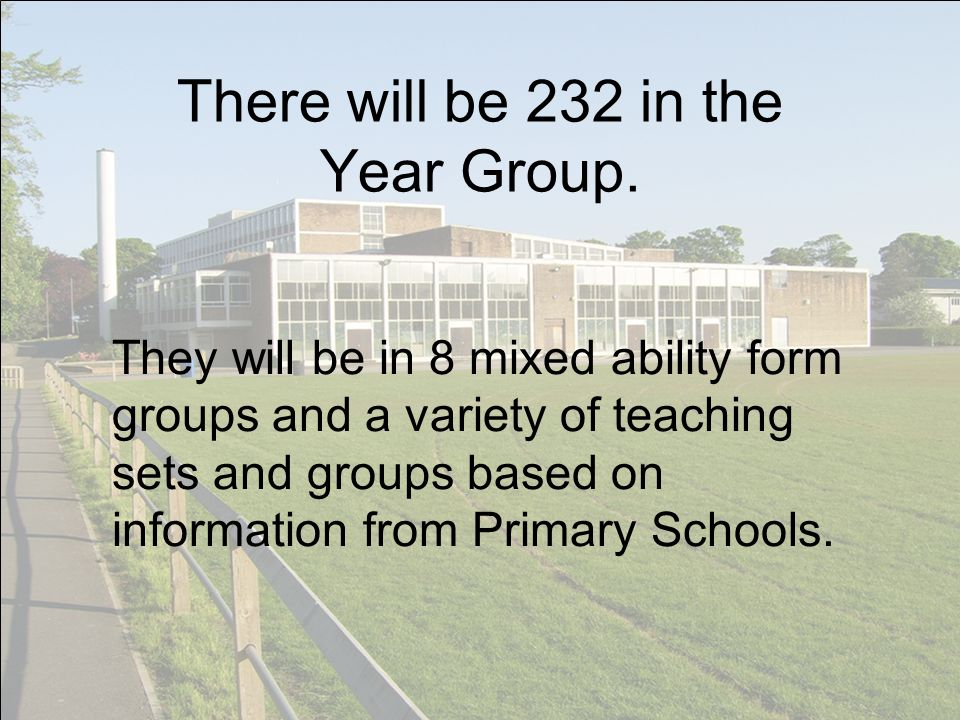 There will be 232 in the Year Group. They will be in 8 mixed ability form groups and a variety of teaching sets and groups based on information from P