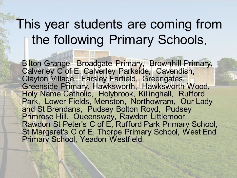 This year students are coming from the following Primary Schools. Bilton Grange, Broadgate Primary, Brownhill Primary, Calverley C of E, Calverley Par