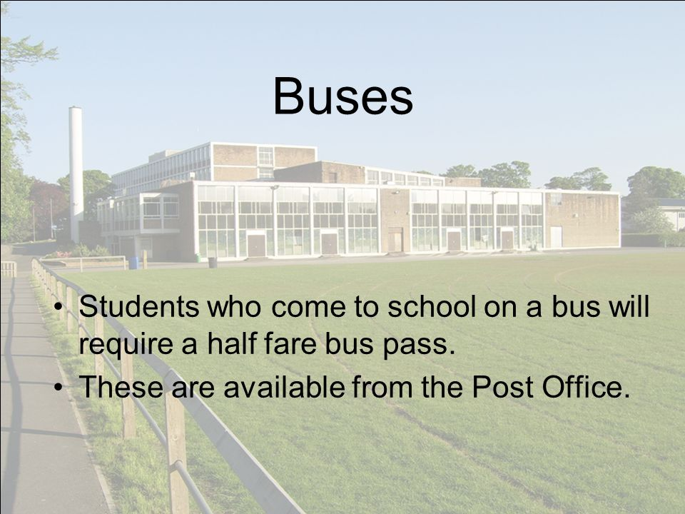 Buses Students who come to school on a bus will require a half fare bus pass. These are available from the Post Office.