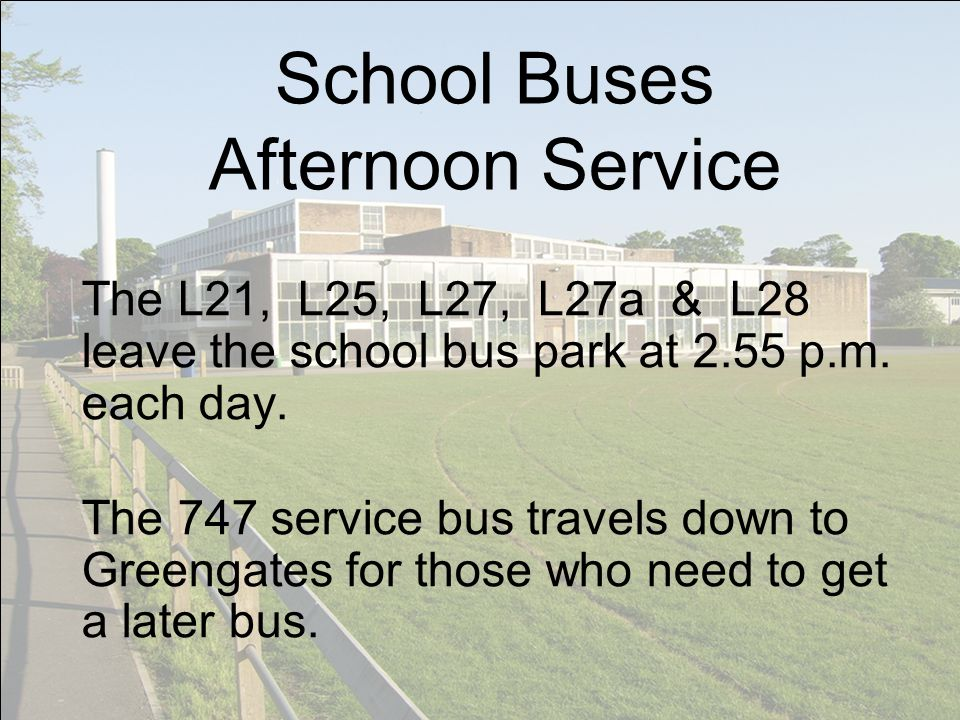 School Buses Afternoon Service The L21, L25, L27, L27a & L28 leave the school bus park at 2.55 p.m. each day. The 747 service bus travels down to Gree