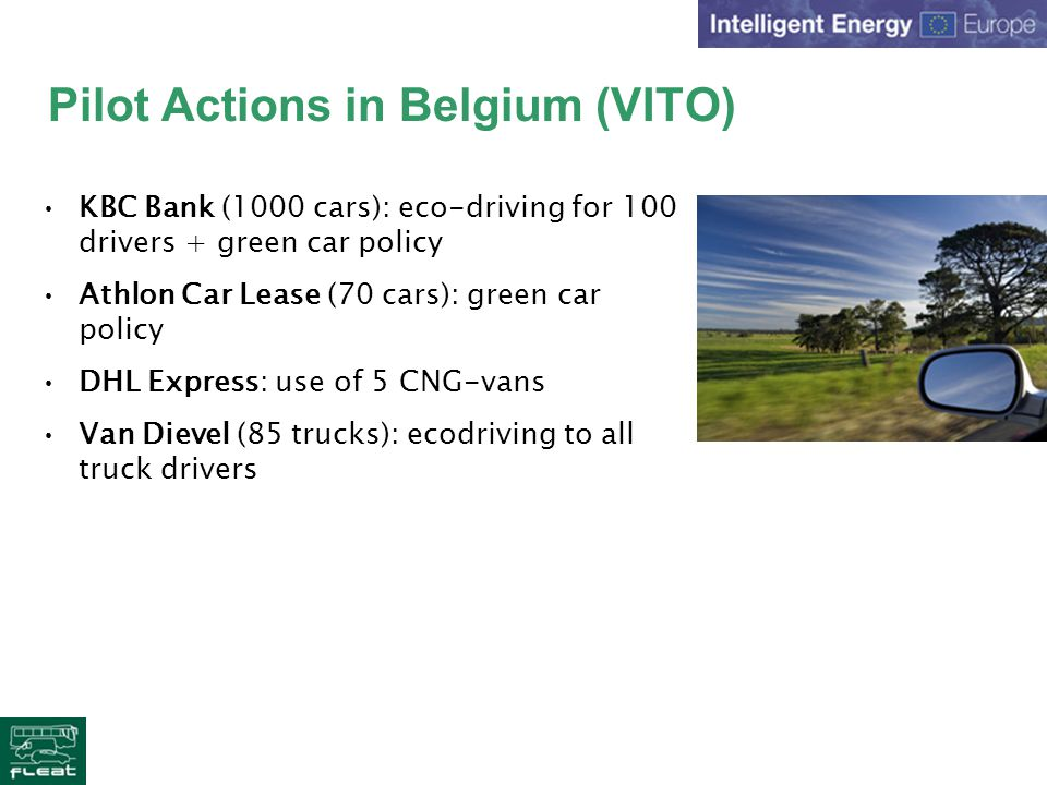 Pilot Actions in Belgium (VITO) KBC Bank (1000 cars): eco-driving for 100 drivers + green car policy Athlon Car Lease (70 cars): green car policy DHL Express: use of 5 CNG-vans Van Dievel (85 trucks): ecodriving to all truck drivers