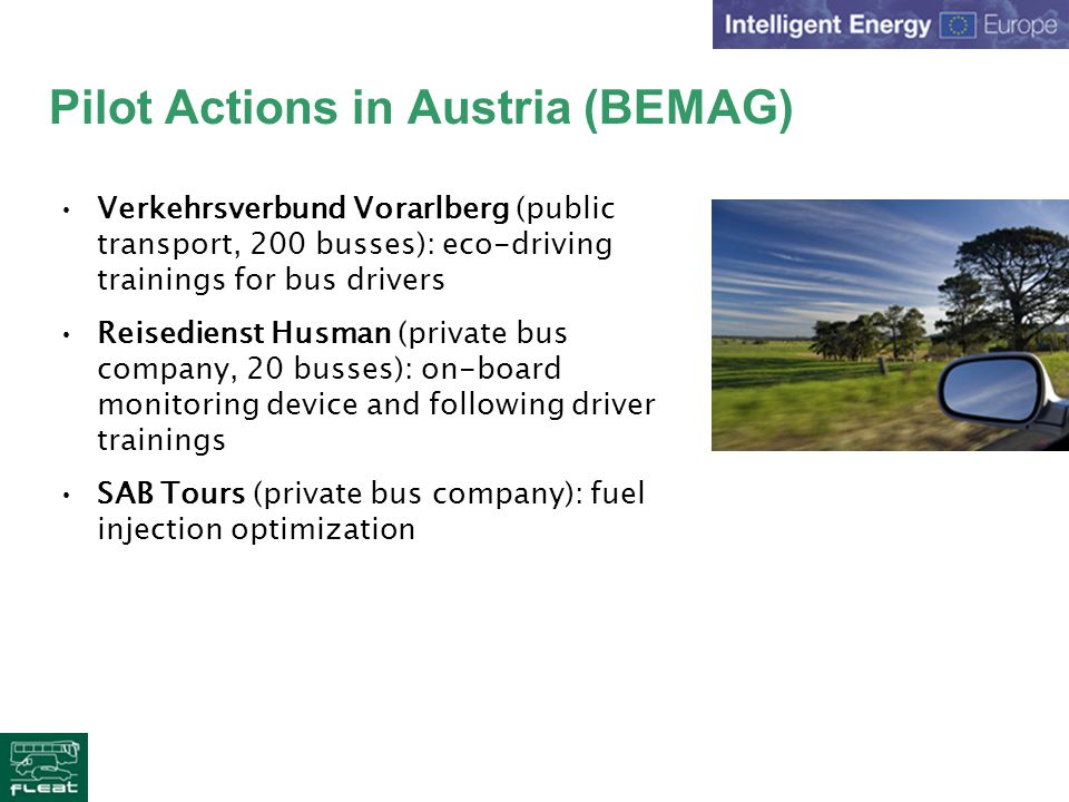 Pilot Actions in Austria (BEMAG) Verkehrsverbund Vorarlberg (public transport, 200 busses): eco-driving trainings for bus drivers Reisedienst Husman (private bus company, 20 busses): on-board monitoring device and following driver trainings SAB Tours (private bus company): fuel injection optimization