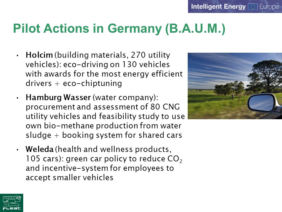 Pilot Actions in Germany (B.A.U.M.) Holcim (building materials, 270 utility vehicles): eco-driving on 130 vehicles with awards for the most energy efficient drivers + eco-chiptuning Hamburg Wasser (water company): procurement and assessment of 80 CNG utility vehicles and feasibility study to use own bio-methane production from water sludge + booking system for shared cars Weleda (health and wellness products, 105 cars): green car policy to reduce CO 2 and incentive-system for employees to accept smaller vehicles