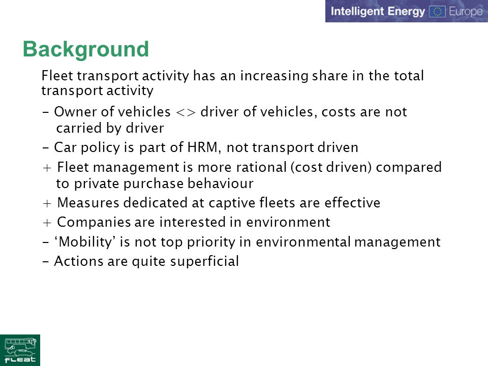 Background - Owner of vehicles <> driver of vehicles, costs are not carried by driver - Car policy is part of HRM, not transport driven + Fleet management is more rational (cost driven) compared to private purchase behaviour + Measures dedicated at captive fleets are effective + Companies are interested in environment - Mobility is not top priority in environmental management - Actions are quite superficial Fleet transport activity has an increasing share in the total transport activity
