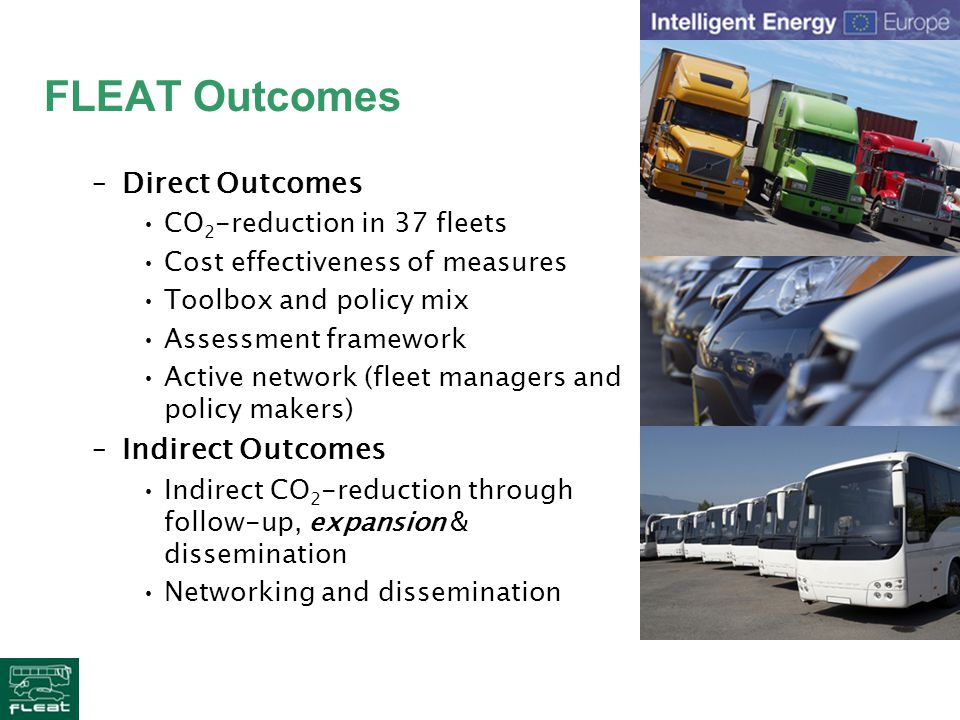 FLEAT Outcomes –Direct Outcomes CO 2 -reduction in 37 fleets Cost effectiveness of measures Toolbox and policy mix Assessment framework Active network (fleet managers and policy makers) –Indirect Outcomes Indirect CO 2 -reduction through follow-up, expansion & dissemination Networking and dissemination