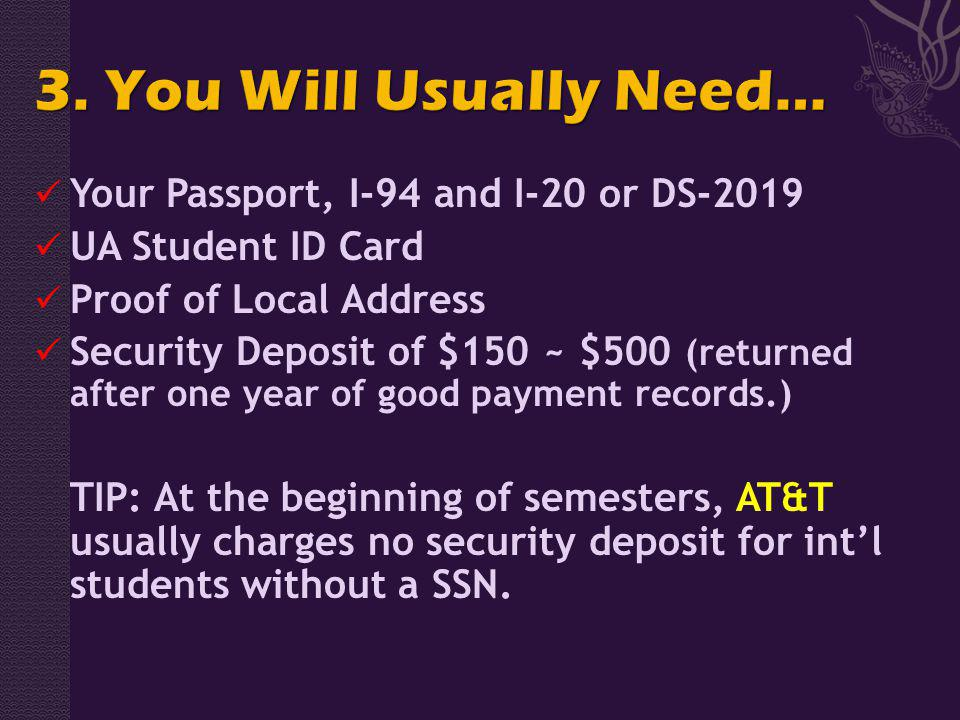 Your Passport, I-94 and I-20 or DS-2019 UA Student ID Card Proof of Local Address Security Deposit of $150 ~ $500 (returned after one year of good payment records.) TIP: At the beginning of semesters, AT&T usually charges no security deposit for intl students without a SSN.
