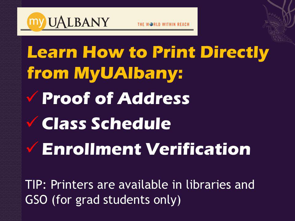 Learn How to Print Directly from MyUAlbany: Proof of Address Class Schedule Enrollment Verification TIP: Printers are available in libraries and GSO (