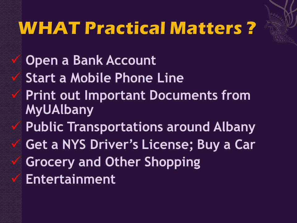Open a Bank Account Start a Mobile Phone Line Print out Important Documents from MyUAlbany Public Transportations around Albany Get a NYS Drivers License; Buy a Car Grocery and Other Shopping Entertainment