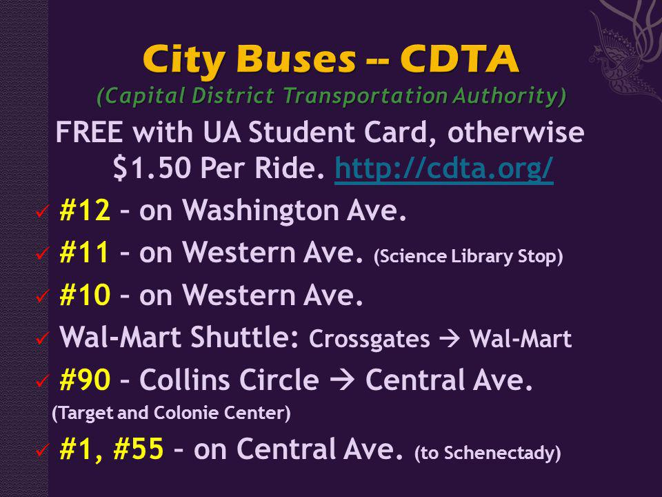 FREE with UA Student Card, otherwise $1.50 Per Ride. http://cdta.org/http://cdta.org/ #12 – on Washington Ave. #11 – on Western Ave. (Science Library