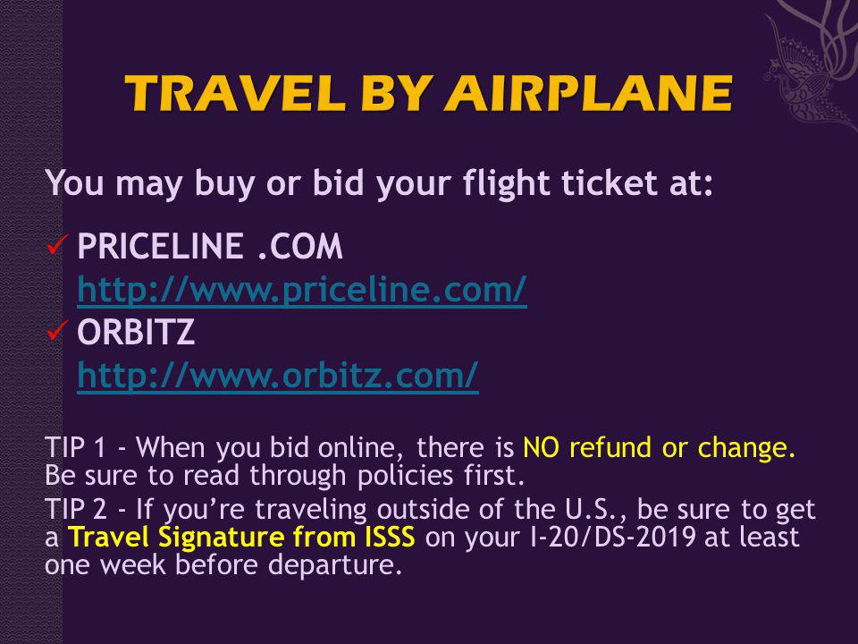 You may buy or bid your flight ticket at: PRICELINE.COM http://www.priceline.com/ ORBITZ http://www.orbitz.com/ TIP 1 - When you bid online, there is