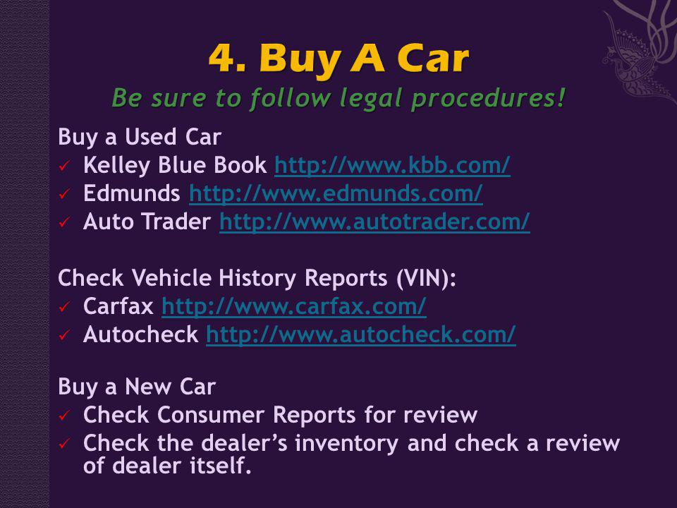 Buy a Used Car Kelley Blue Book http://www.kbb.com/http://www.kbb.com/ Edmunds http://www.edmunds.com/http://www.edmunds.com/ Auto Trader http://www.autotrader.com/http://www.autotrader.com/ Check Vehicle History Reports (VIN): Carfax http://www.carfax.com/http://www.carfax.com/ Autocheck http://www.autocheck.com/http://www.autocheck.com/ Buy a New Car Check Consumer Reports for review Check the dealers inventory and check a review of dealer itself.