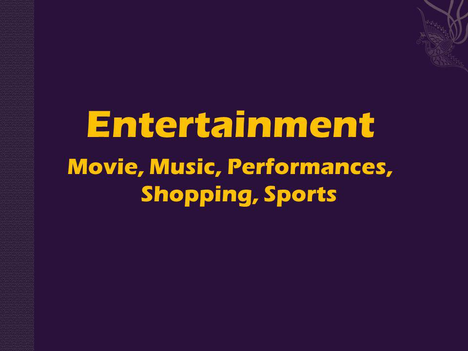 Entertainment Movie, Music, Performances, Shopping, Sports