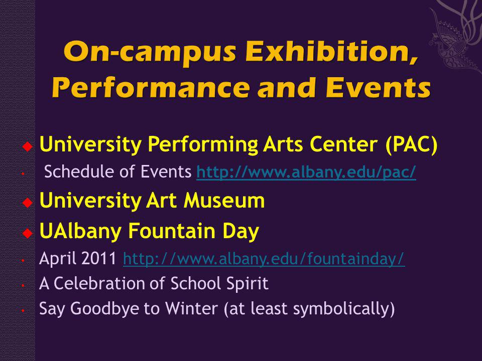 University Performing Arts Center (PAC) Schedule of Events http://www.albany.edu/pac/ http://www.albany.edu/pac/ University Art Museum UAlbany Fountain Day April 2011 http://www.albany.edu/fountainday/ http://www.albany.edu/fountainday/ A Celebration of School Spirit Say Goodbye to Winter (at least symbolically)