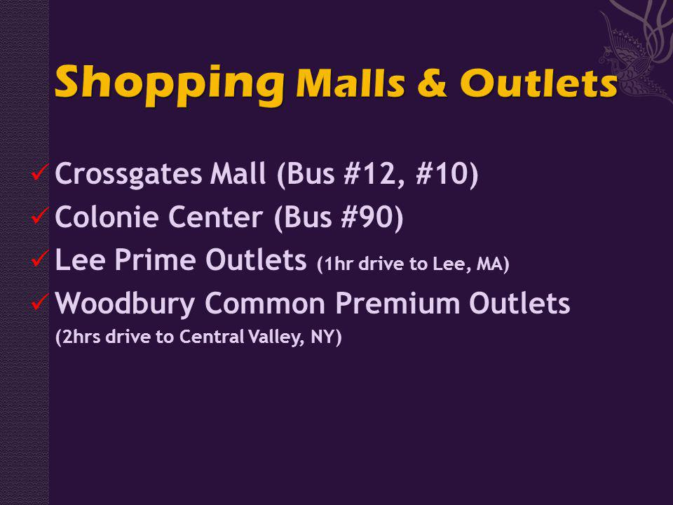 Crossgates Mall (Bus #12, #10) Colonie Center (Bus #90) Lee Prime Outlets (1hr drive to Lee, MA) Woodbury Common Premium Outlets (2hrs drive to Central Valley, NY)