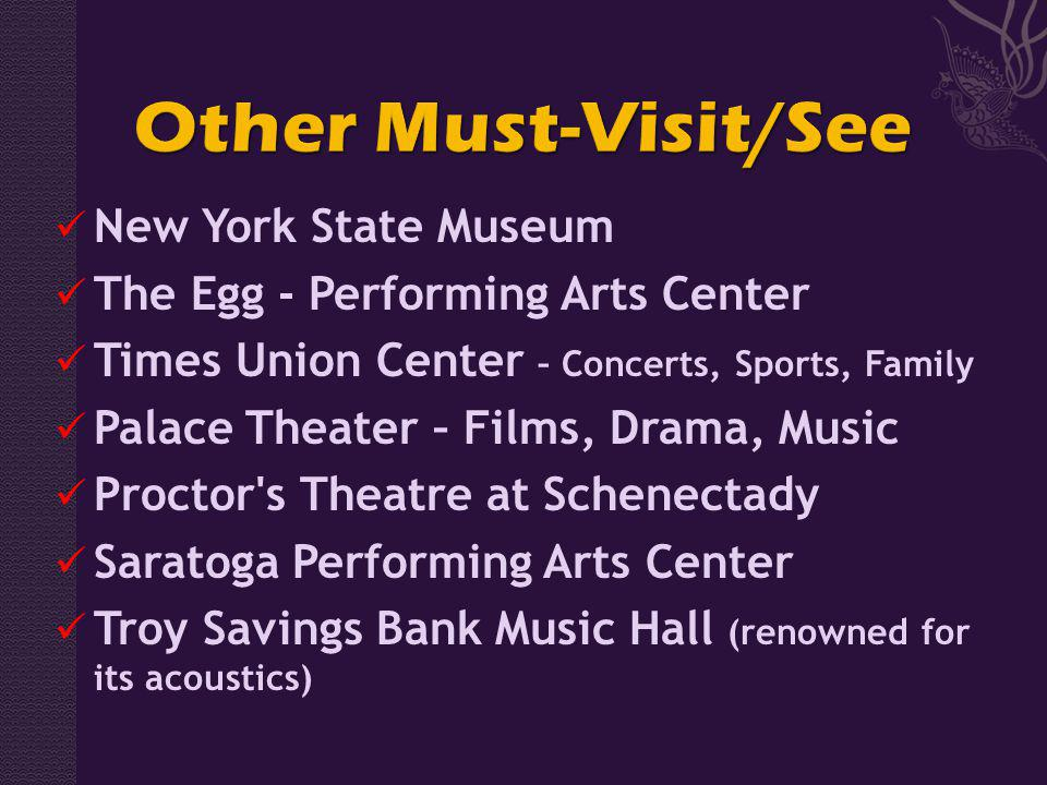 New York State Museum The Egg - Performing Arts Center Times Union Center – Concerts, Sports, Family Palace Theater – Films, Drama, Music Proctor s Theatre at Schenectady Saratoga Performing Arts Center Troy Savings Bank Music Hall (renowned for its acoustics)