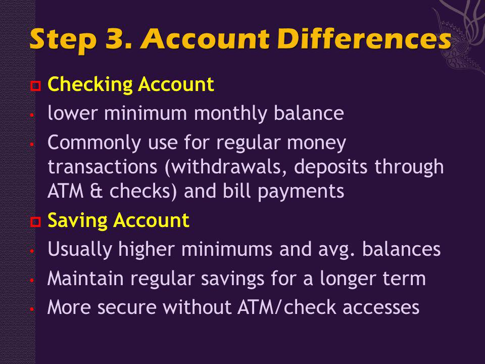 Checking Account lower minimum monthly balance Commonly use for regular money transactions (withdrawals, deposits through ATM & checks) and bill payments Saving Account Usually higher minimums and avg.