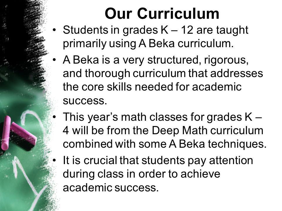 Our Curriculum Students in grades K – 12 are taught primarily using A Beka curriculum. A Beka is a very structured, rigorous, and thorough curriculum
