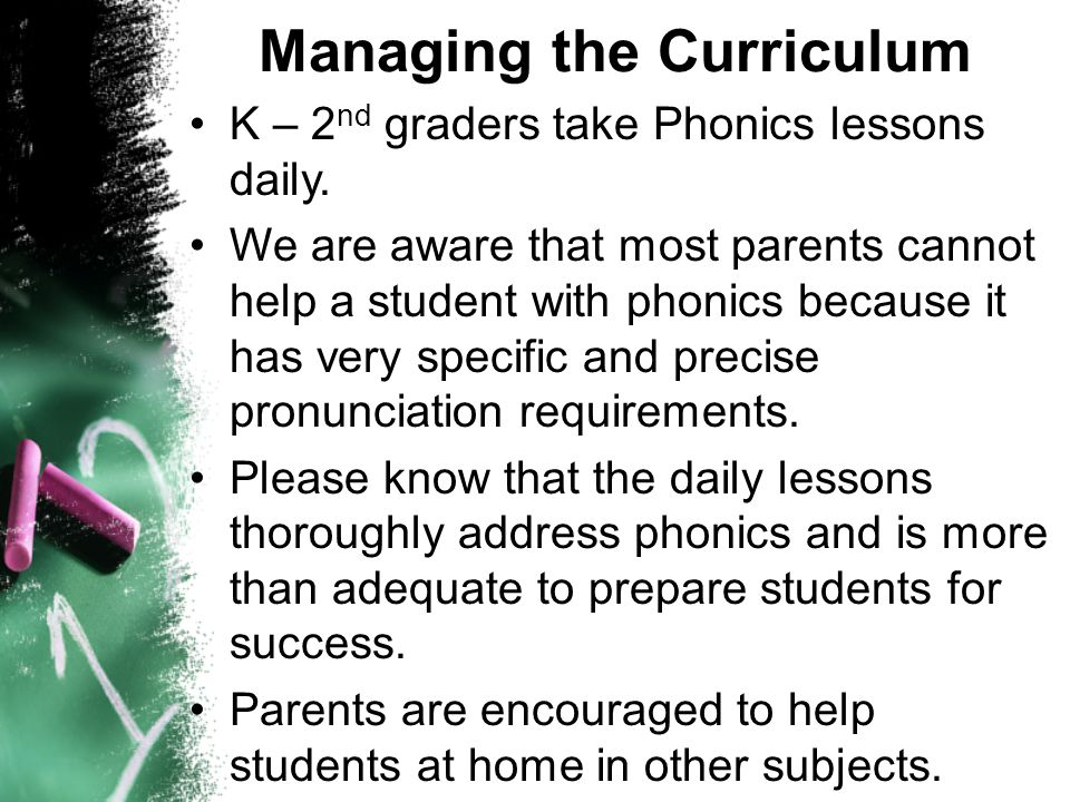 Managing the Curriculum K – 2 nd graders take Phonics lessons daily. We are aware that most parents cannot help a student with phonics because it has