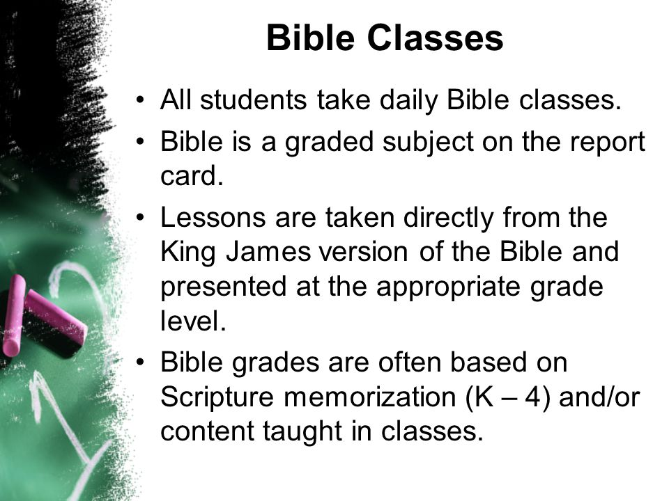 Bible Classes All students take daily Bible classes. Bible is a graded subject on the report card. Lessons are taken directly from the King James vers