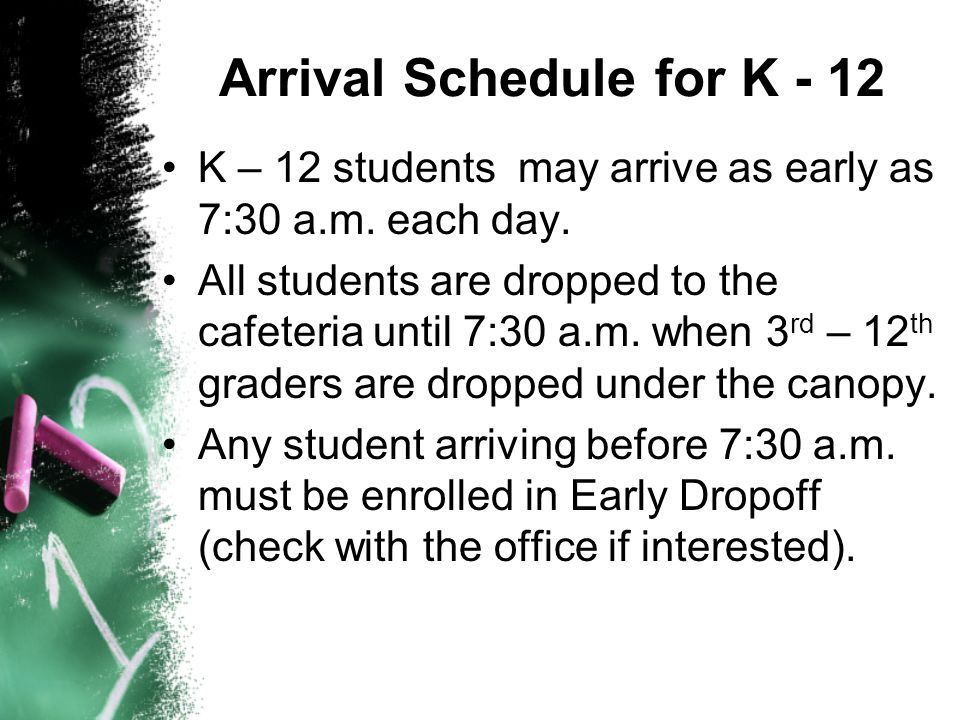 Arrival Schedule for K - 12 K – 12 students may arrive as early as 7:30 a.m. each day. All students are dropped to the cafeteria until 7:30 a.m. when