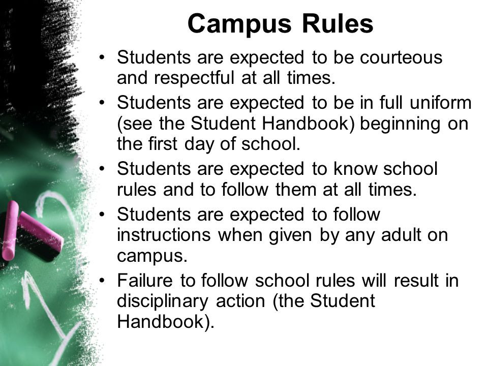 Campus Rules Students are expected to be courteous and respectful at all times. Students are expected to be in full uniform (see the Student Handbook)