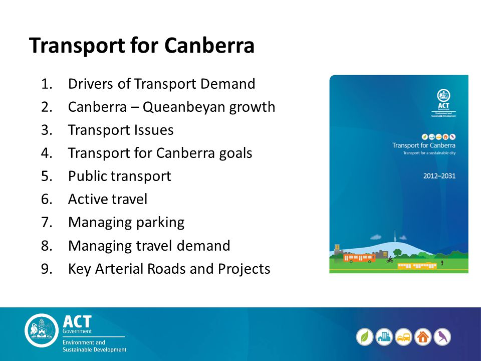 Transport for Canberra 1.Drivers of Transport Demand 2.Canberra – Queanbeyan growth 3.Transport Issues 4.Transport for Canberra goals 5.Public transport 6.Active travel 7.Managing parking 8.Managing travel demand 9.Key Arterial Roads and Projects